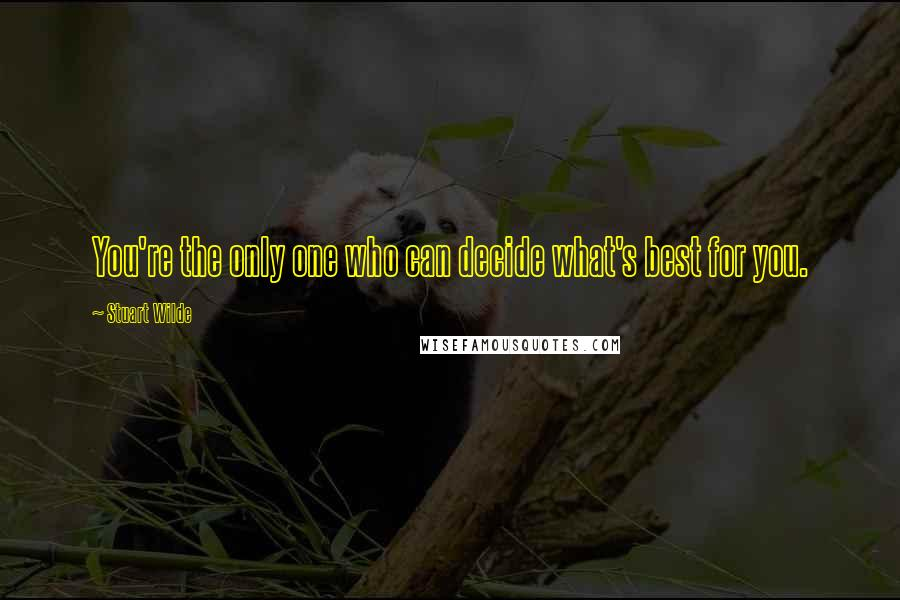 Stuart Wilde quotes: You're the only one who can decide what's best for you.