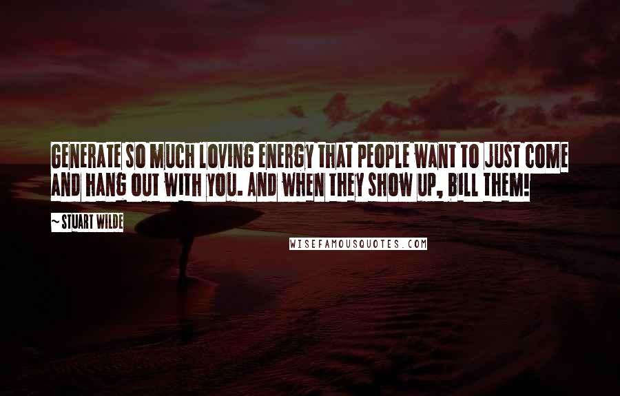 Stuart Wilde quotes: Generate so much loving energy that people want to just come and hang out with you. And when they show up, bill them!