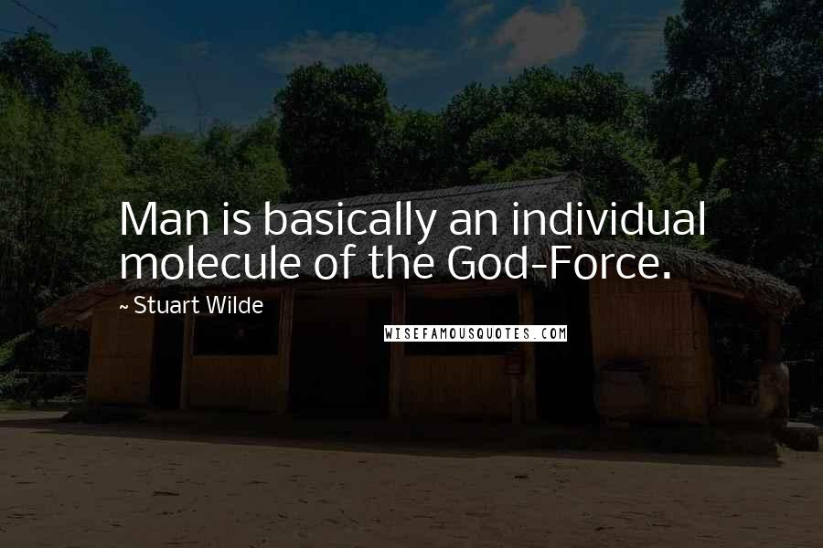 Stuart Wilde quotes: Man is basically an individual molecule of the God-Force.