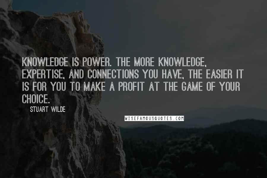 Stuart Wilde quotes: Knowledge is power. The more knowledge, expertise, and connections you have, the easier it is for you to make a profit at the game of your choice.