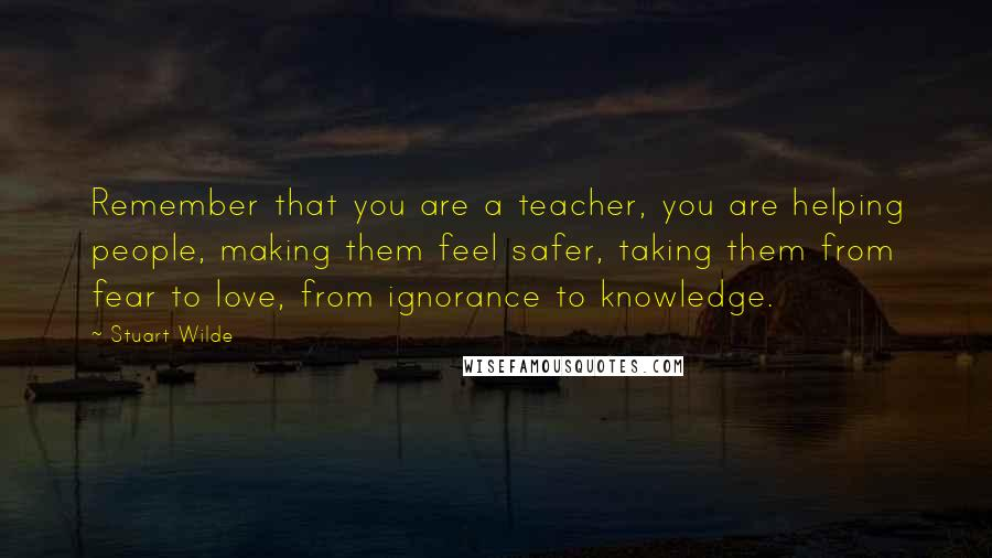 Stuart Wilde quotes: Remember that you are a teacher, you are helping people, making them feel safer, taking them from fear to love, from ignorance to knowledge.