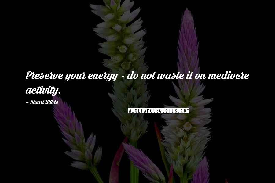 Stuart Wilde quotes: Preserve your energy - do not waste it on mediocre activity.