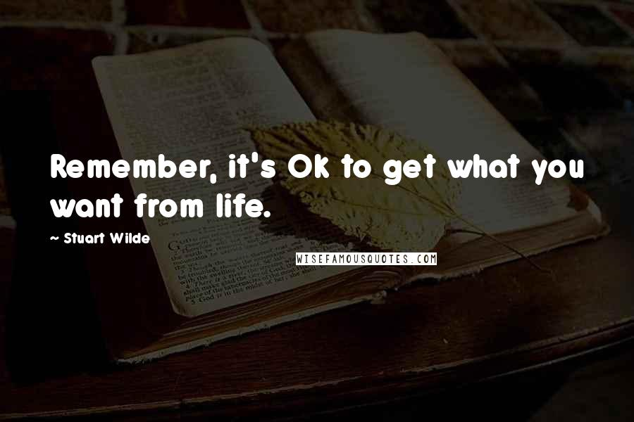 Stuart Wilde quotes: Remember, it's Ok to get what you want from life.