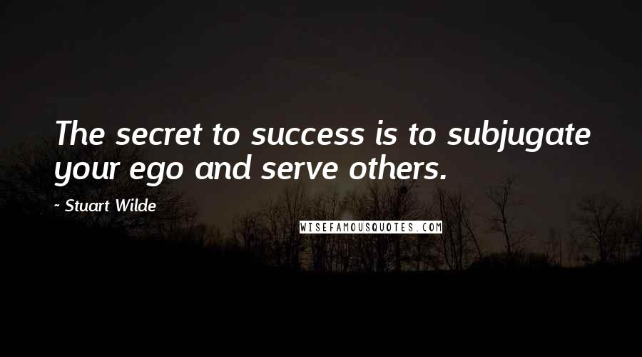 Stuart Wilde quotes: The secret to success is to subjugate your ego and serve others.