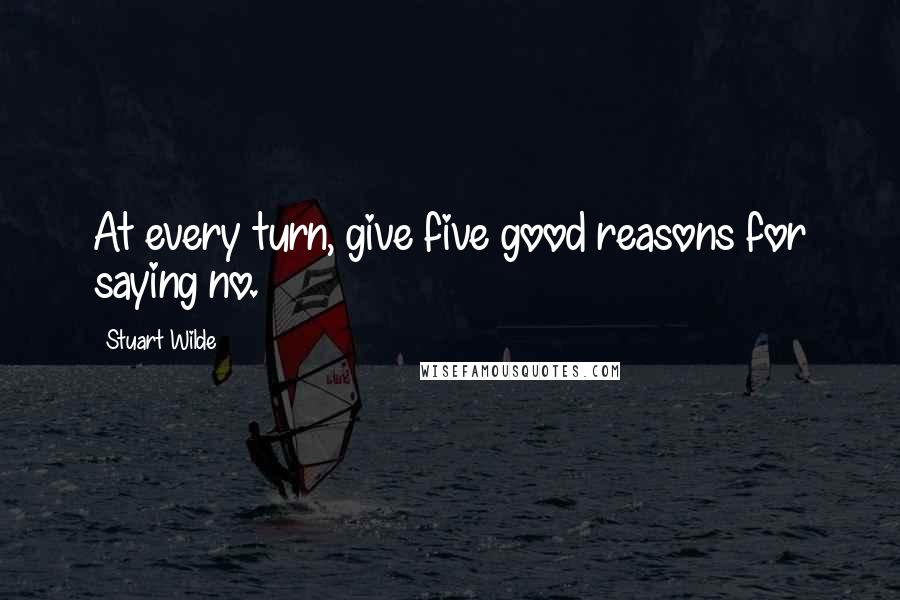 Stuart Wilde quotes: At every turn, give five good reasons for saying no.