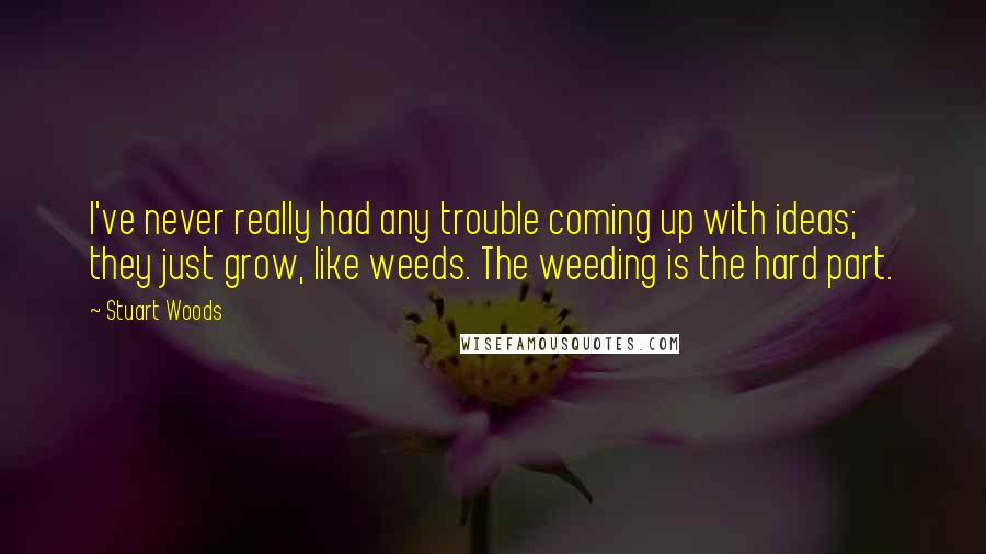 Stuart Woods quotes: I've never really had any trouble coming up with ideas; they just grow, like weeds. The weeding is the hard part.
