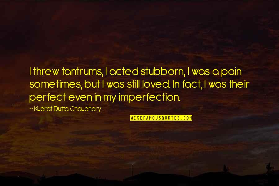 Stubborn Girl Quotes By Kudrat Dutta Chaudhary: I threw tantrums, I acted stubborn, I was