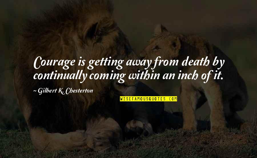 Stubing Quotes By Gilbert K. Chesterton: Courage is getting away from death by continually
