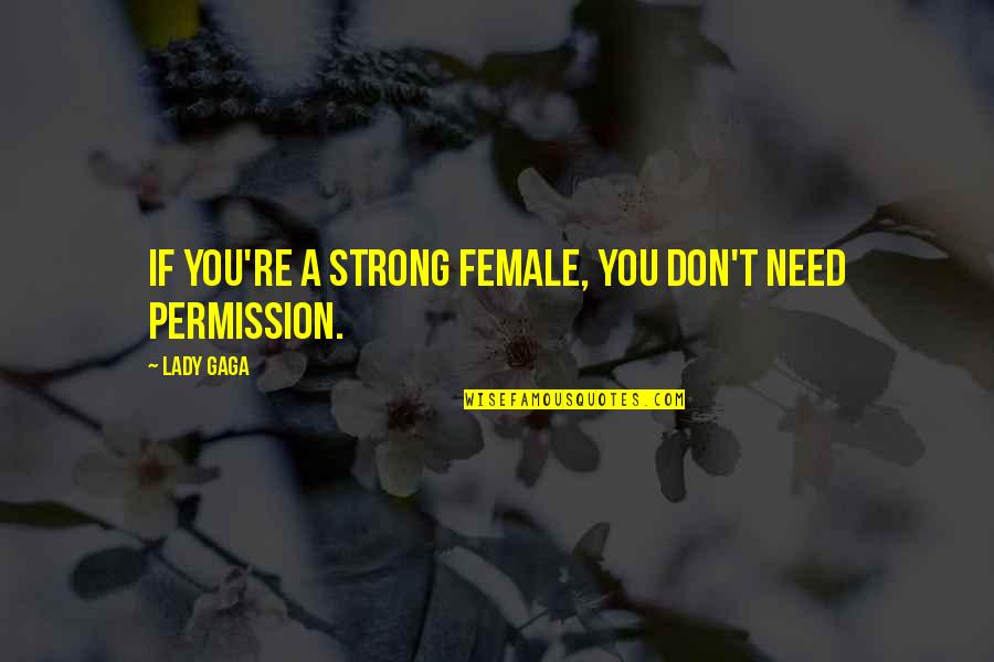 Stuck Between Two Worlds Quotes By Lady Gaga: If you're a strong female, you don't need