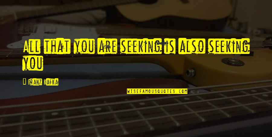 Stuck Like Glue Quotes By Franz Kafka: All that you are seeking is also seeking