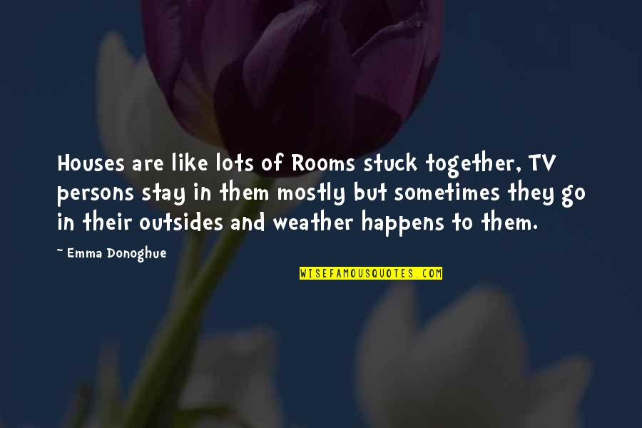 Stuck Together Like Quotes By Emma Donoghue: Houses are like lots of Rooms stuck together,