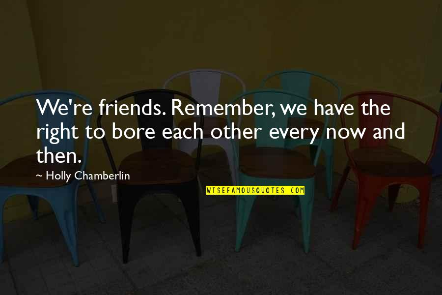 Stuck Together Like Quotes By Holly Chamberlin: We're friends. Remember, we have the right to