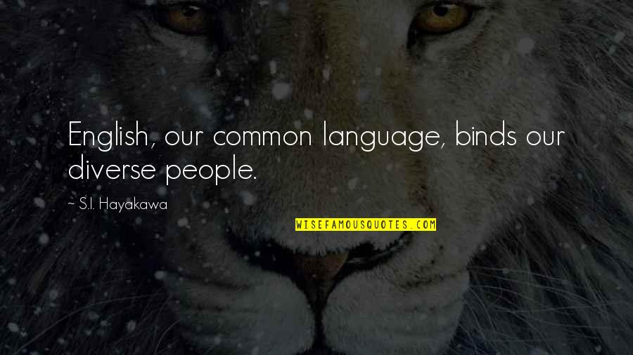 Stuck Together Like Quotes By S.I. Hayakawa: English, our common language, binds our diverse people.