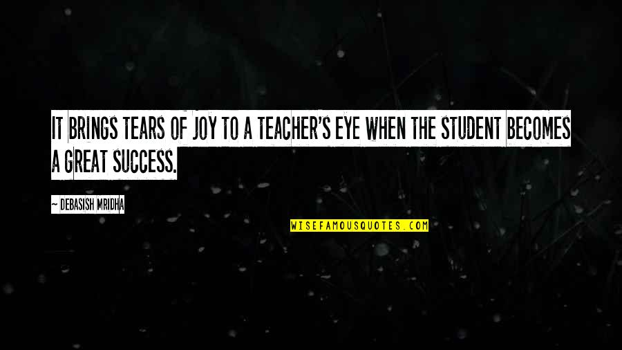 Student Appreciation Quotes By Debasish Mridha: It brings tears of joy to a teacher's