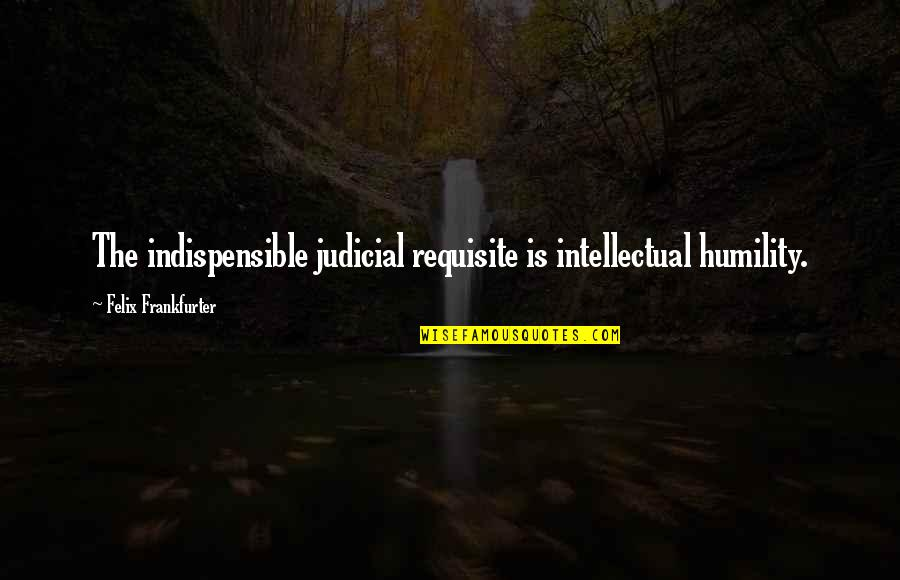 Student Appreciation Quotes By Felix Frankfurter: The indispensible judicial requisite is intellectual humility.