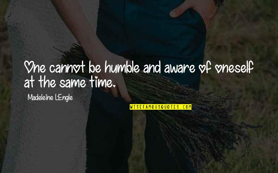Student Appreciation Quotes By Madeleine L'Engle: One cannot be humble and aware of oneself