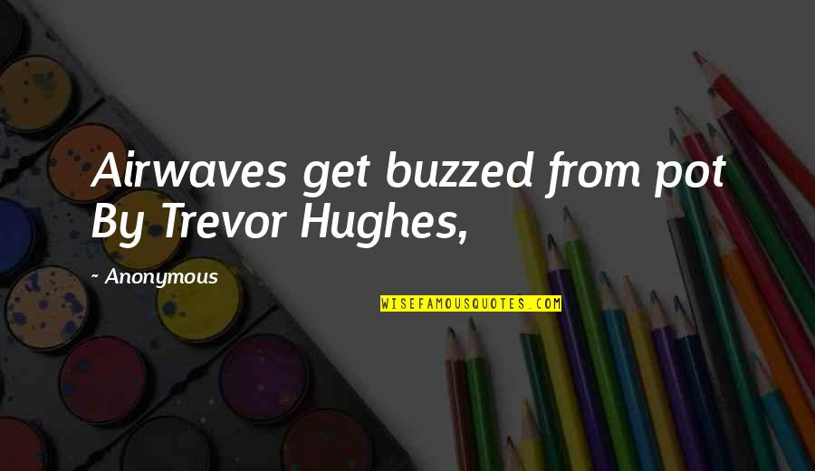 Student Artwork Quotes By Anonymous: Airwaves get buzzed from pot By Trevor Hughes,