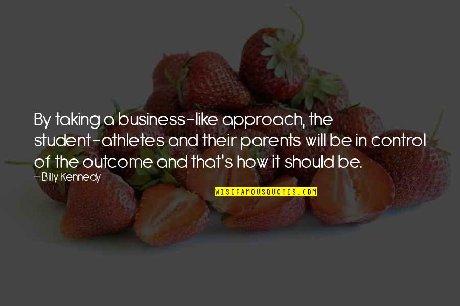 Student Athlete Quotes By Billy Kennedy: By taking a business-like approach, the student-athletes and