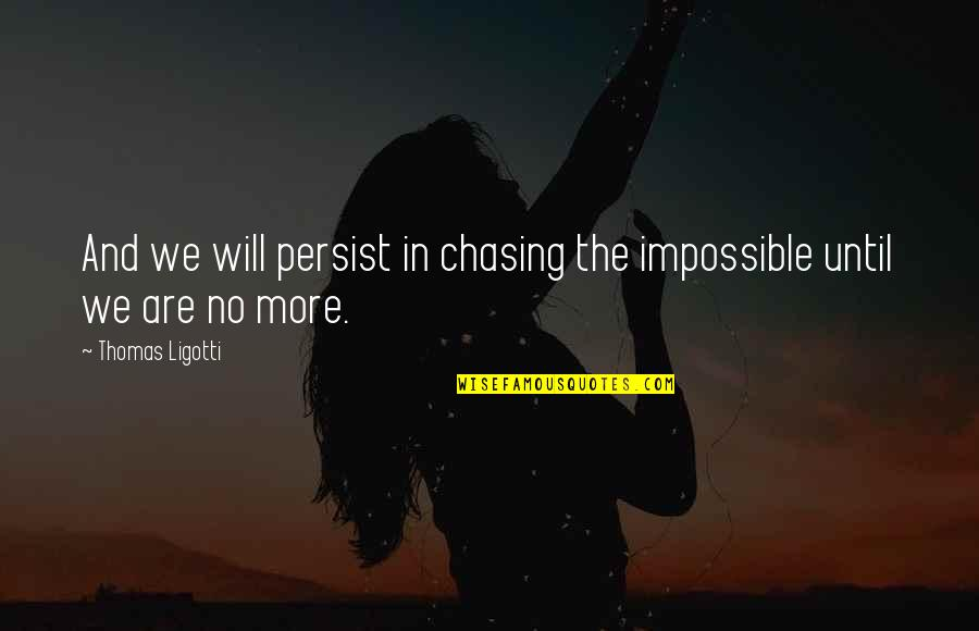 Student Section Shirts Quotes By Thomas Ligotti: And we will persist in chasing the impossible