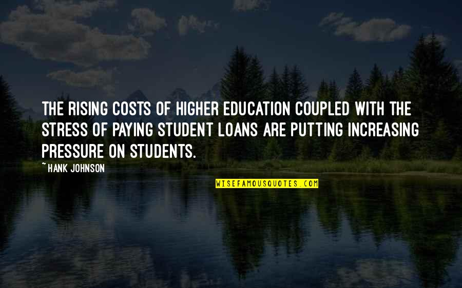Students Stress Quotes By Hank Johnson: The rising costs of higher education coupled with