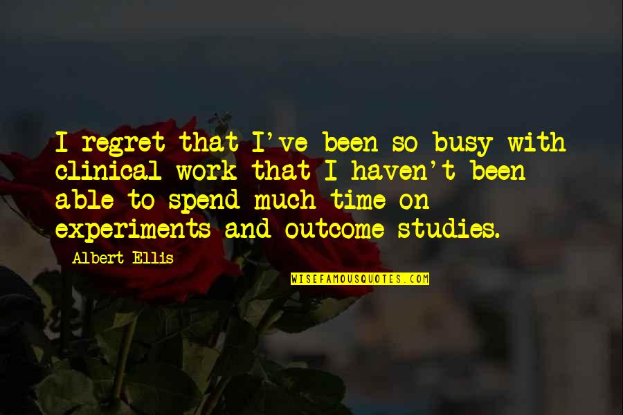 Studies Quotes By Albert Ellis: I regret that I've been so busy with
