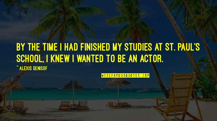 Studies Quotes By Alexis Denisof: By the time I had finished my studies