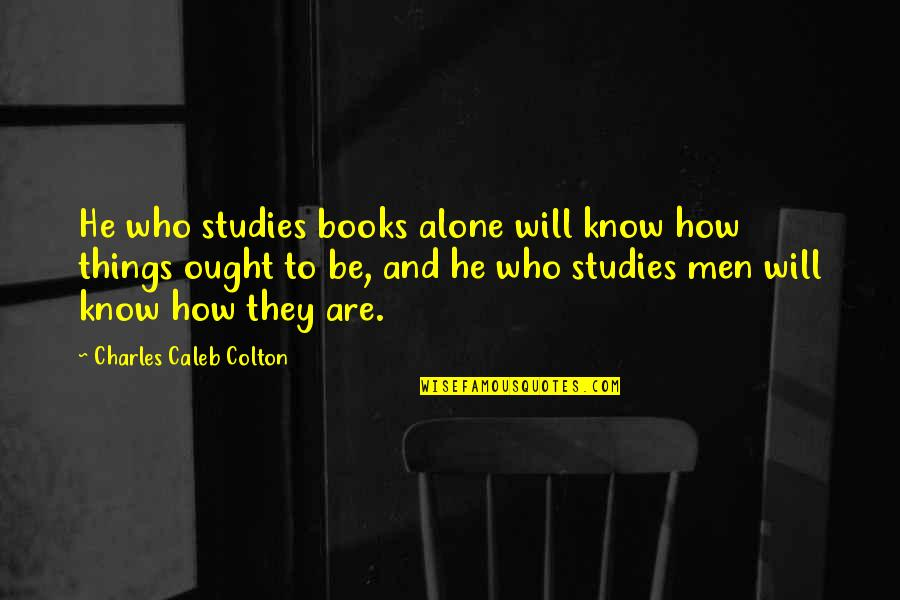 Studies Quotes By Charles Caleb Colton: He who studies books alone will know how