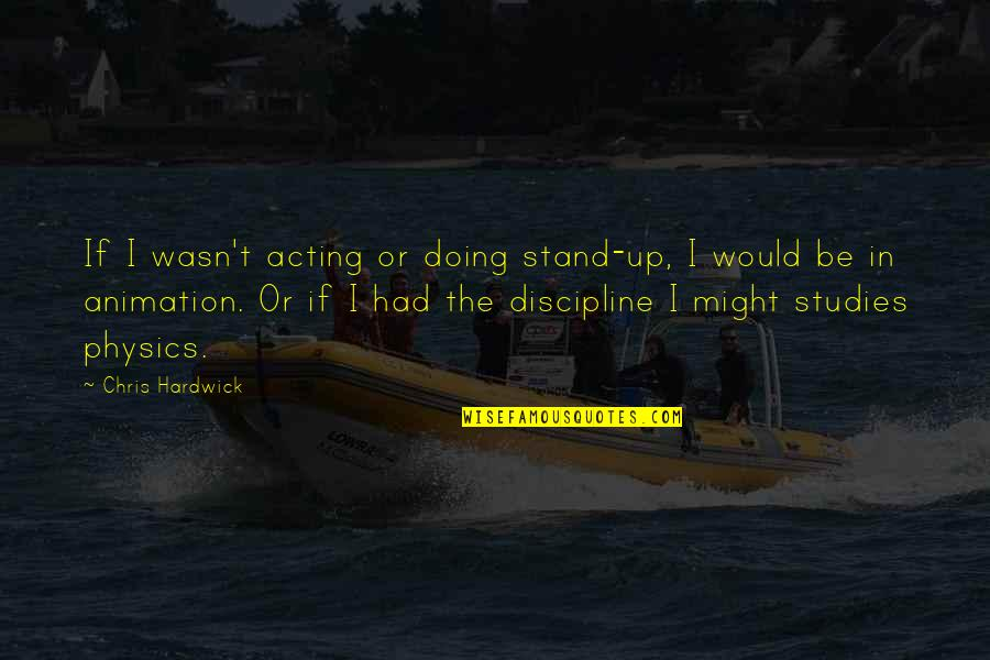 Studies Quotes By Chris Hardwick: If I wasn't acting or doing stand-up, I