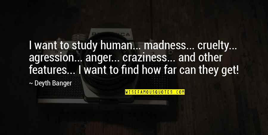 Studies Quotes By Deyth Banger: I want to study human... madness... cruelty... agression...