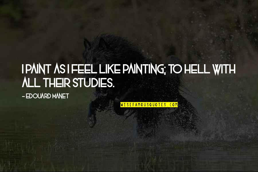 Studies Quotes By Edouard Manet: I paint as I feel like painting; to