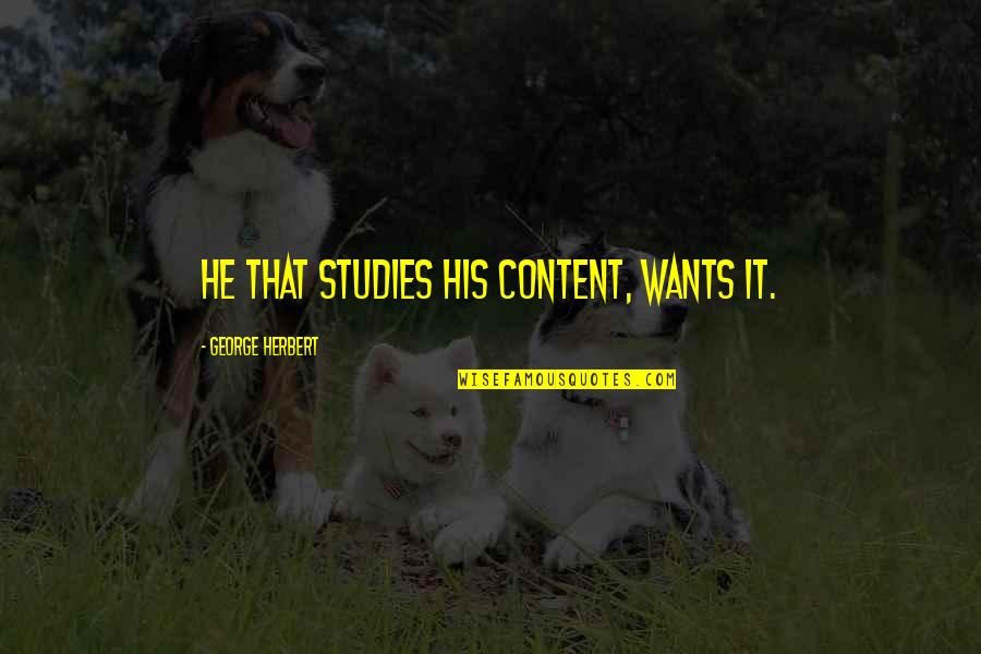 Studies Quotes By George Herbert: He that studies his content, wants it.