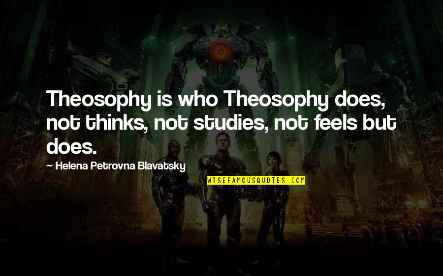 Studies Quotes By Helena Petrovna Blavatsky: Theosophy is who Theosophy does, not thinks, not
