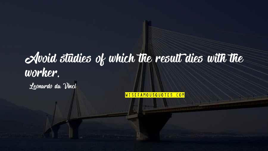 Studies Quotes By Leonardo Da Vinci: Avoid studies of which the result dies with