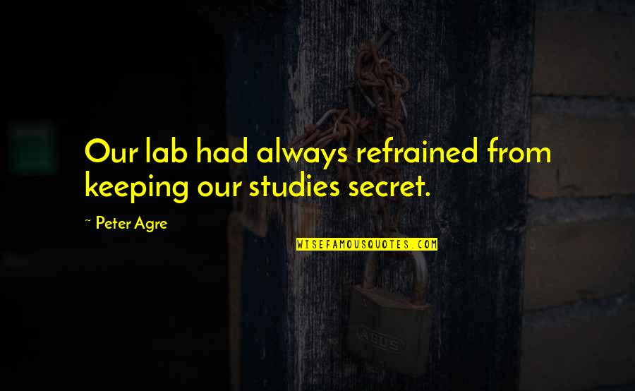 Studies Quotes By Peter Agre: Our lab had always refrained from keeping our