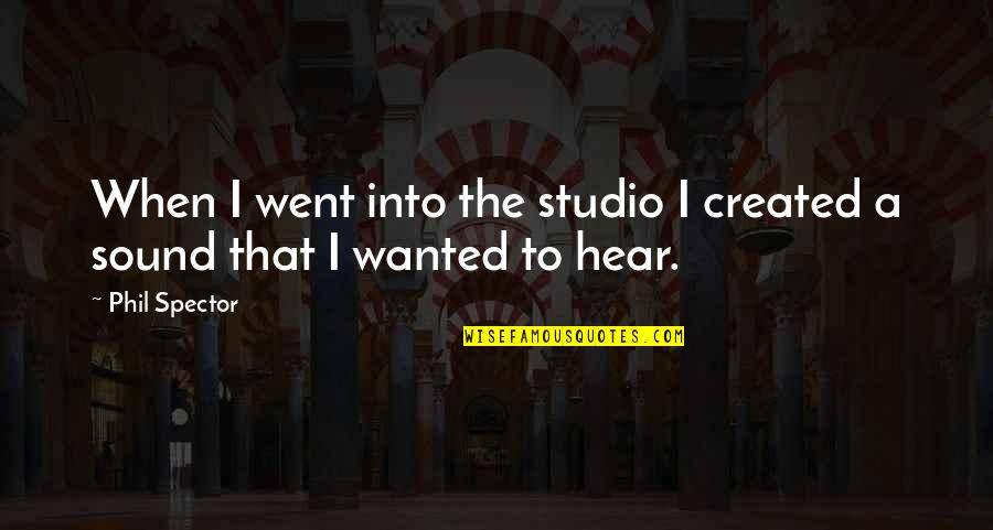 Studio C Quotes By Phil Spector: When I went into the studio I created