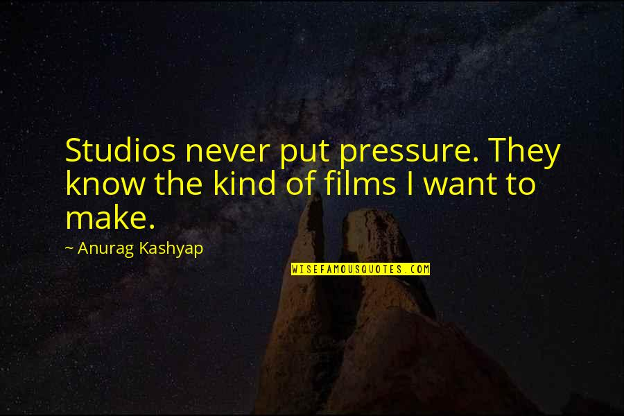 Studios Quotes By Anurag Kashyap: Studios never put pressure. They know the kind