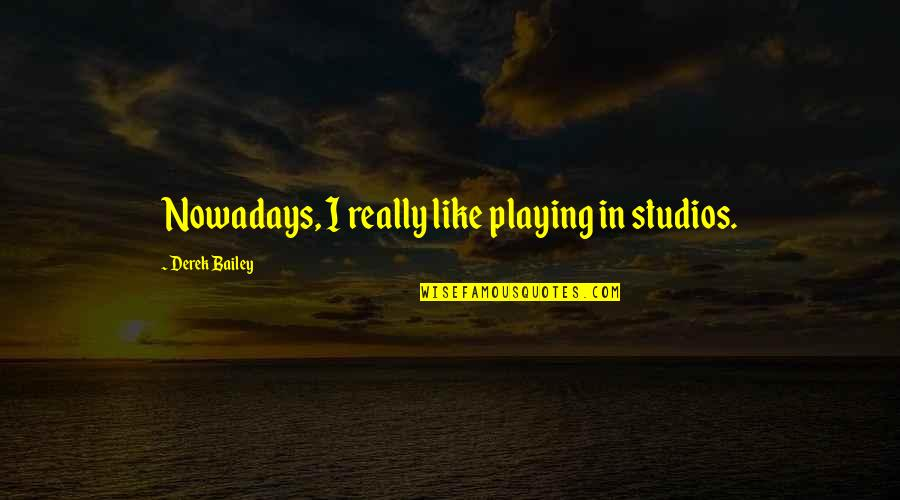 Studios Quotes By Derek Bailey: Nowadays, I really like playing in studios.