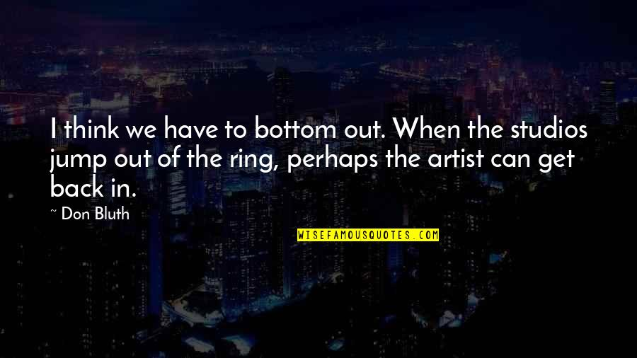Studios Quotes By Don Bluth: I think we have to bottom out. When