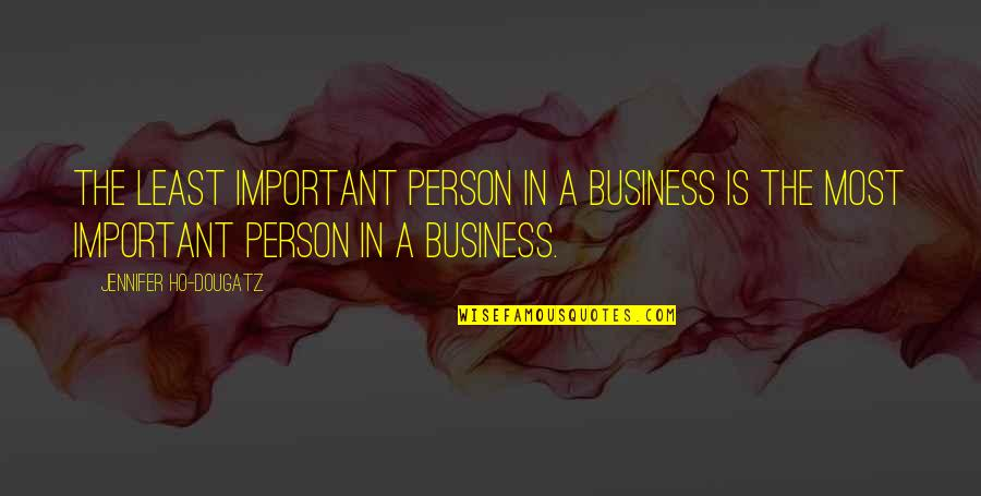 Studios Quotes By Jennifer Ho-Dougatz: The least important person in a business is