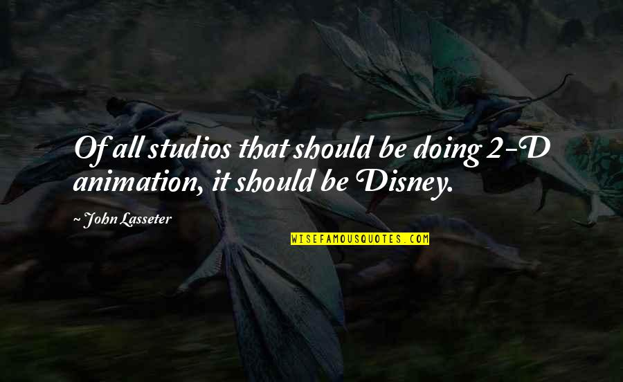 Studios Quotes By John Lasseter: Of all studios that should be doing 2-D