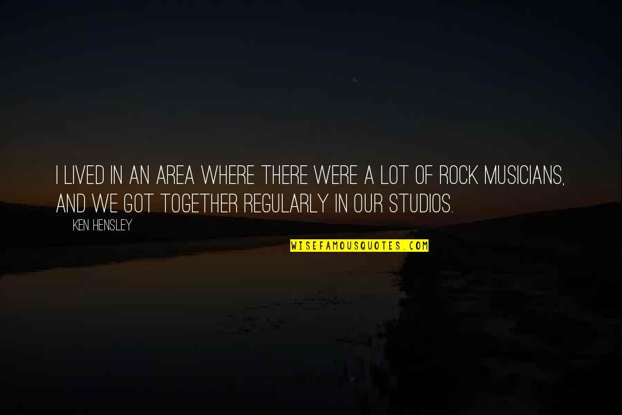 Studios Quotes By Ken Hensley: I lived in an area where there were
