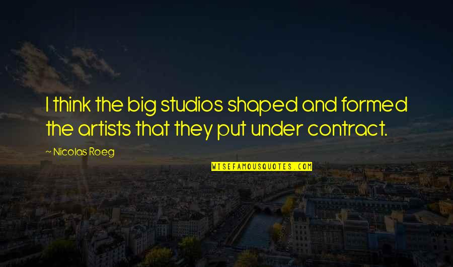 Studios Quotes By Nicolas Roeg: I think the big studios shaped and formed