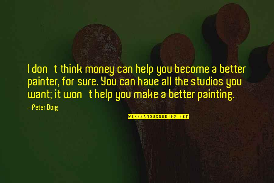 Studios Quotes By Peter Doig: I don't think money can help you become