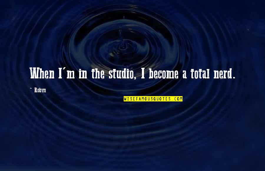 Studios Quotes By Robyn: When I'm in the studio, I become a