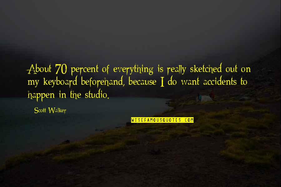 Studios Quotes By Scott Walker: About 70 percent of everything is really sketched
