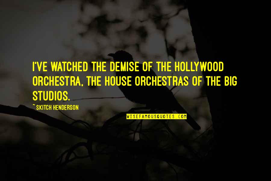 Studios Quotes By Skitch Henderson: I've watched the demise of the Hollywood orchestra,