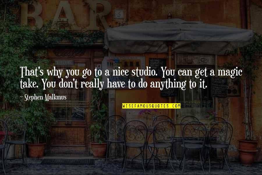 Studios Quotes By Stephen Malkmus: That's why you go to a nice studio.