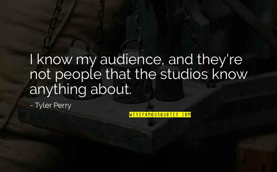 Studios Quotes By Tyler Perry: I know my audience, and they're not people