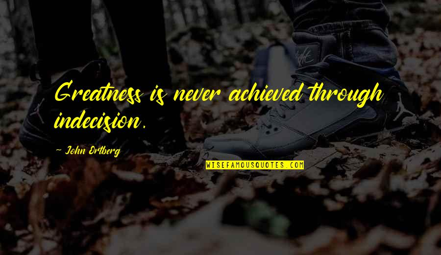 Studt Quotes By John Ortberg: Greatness is never achieved through indecision.