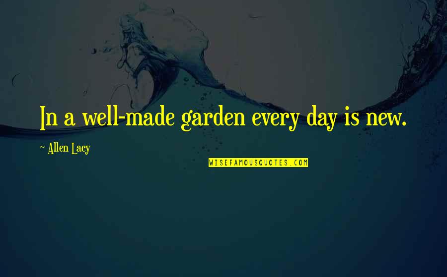Studying Your Enemy Quotes By Allen Lacy: In a well-made garden every day is new.